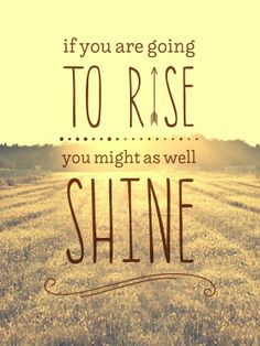 If you are going to RISE, You might as well SHINE!